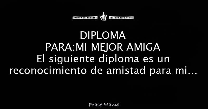 DIPLOMA PARA:MI MEJOR AMIGA El Siguiente Diploma Es Un