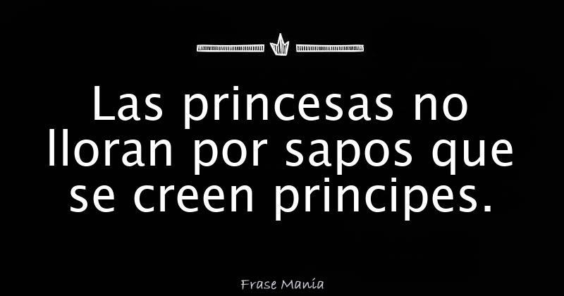 Las Princesas No Lloran Por Sapos Que Se Creen Principes