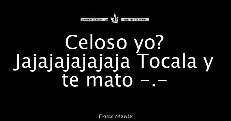 Celoso Yo Jajajajajajaja Tocala Y Te Mato