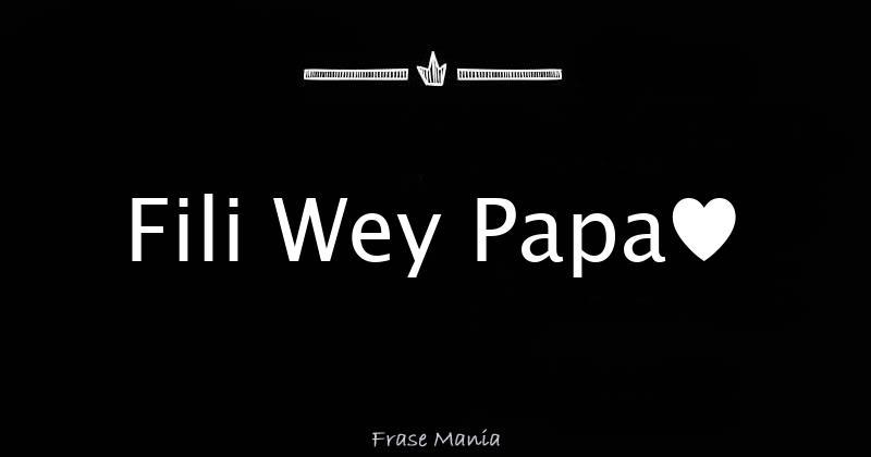 Fili Wey Papa♥