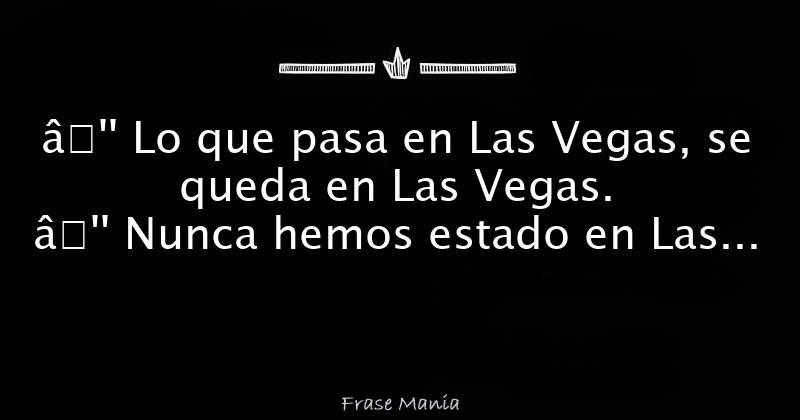 Lo que pasa en Las Vegas, se queda en Las Vegas. — Nunca ...