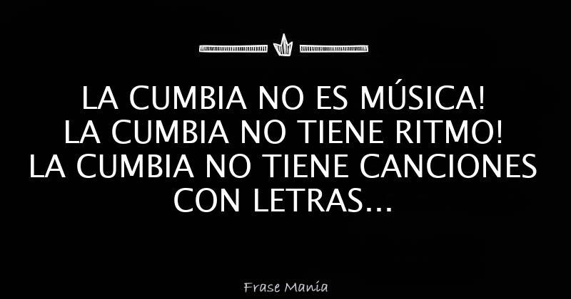 La Cumbia No Es Música La Cumbia No Tiene Ritmo La Cumbia