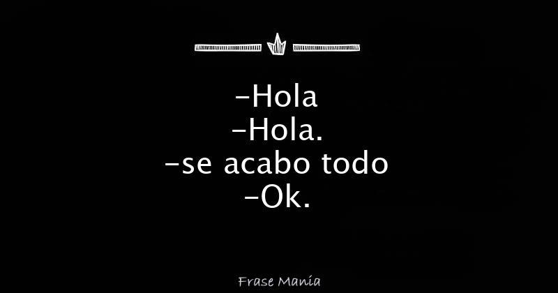 Hola Hola Se Acabo Todo Ok