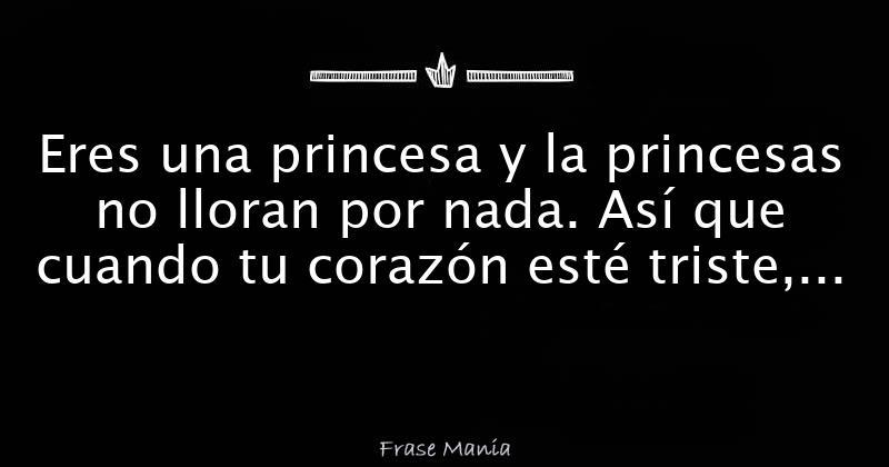 Eres Una Princesa Y La Princesas No Lloran Por Nada Así Que