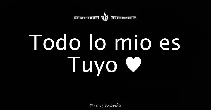 Frases De Lo Mio Es Tuyo