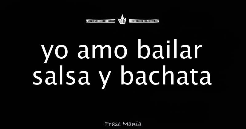 Yo Amo Bailar Salsa Y Bachata Frase Manía