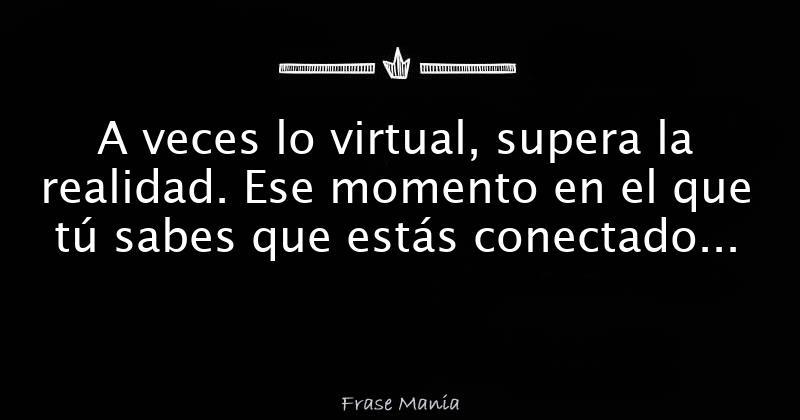 A Veces Lo Virtual Supera La Realidad Ese Momento En El