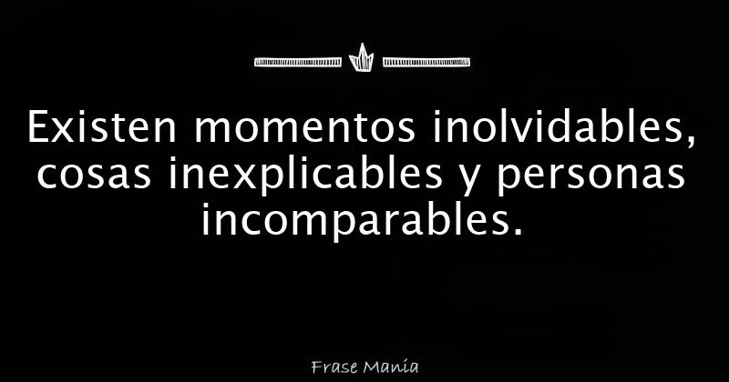Existen Momentos Inolvidables Cosas Inexplicables Y