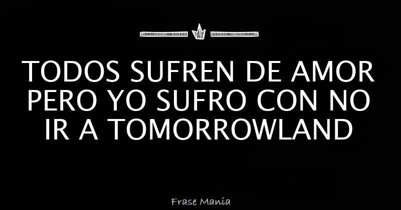 Todos Sufren De Amor Pero Yo Sufro Con No Ir A Tomorrowland